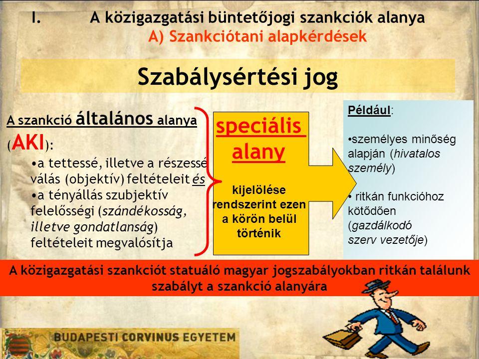 Például: személyes minőség alapján (hivatalos személy) ritkán funkcióhoz kötődően (gazdálkodó szerv vezetője) Szabálysértési jog I.A közigazgatási büntetőjogi szankciók alanya A) Szankciótani alapkérdések A szankció általános alanya ( AKI ): a tettessé, illetve a részessé válás (objektív) feltételeit és a tényállás szubjektív felelősségi (szándékosság, illetve gondatlanság) feltételeit megvalósítja speciális alany kijelölése rendszerint ezen a körön belül történik A közigazgatási szankciót statuáló magyar jogszabályokban ritkán találunk szabályt a szankció alanyára