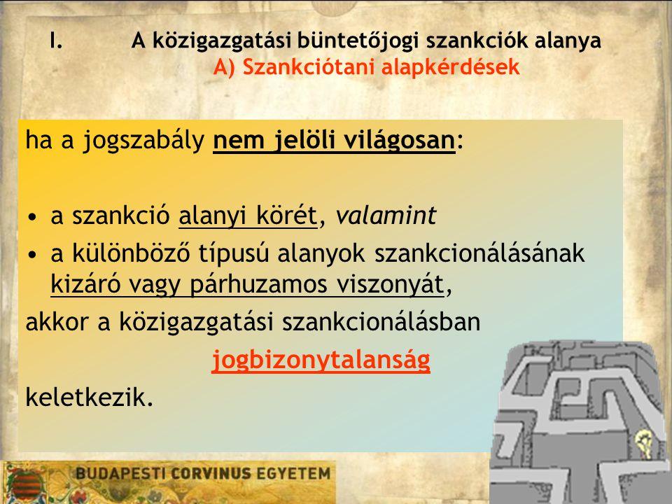 I.A közigazgatási büntetőjogi szankciók alanya A) Szankciótani alapkérdések ha a jogszabály nem jelöli világosan: a szankció alanyi körét, valamint a