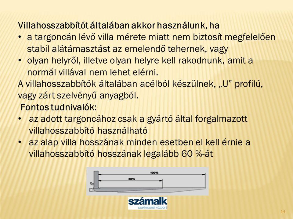 14 Villahosszabbítót általában akkor használunk, ha a targoncán lévő villa mérete miatt nem biztosít megfelelően stabil alátámasztást az emelendő tehe