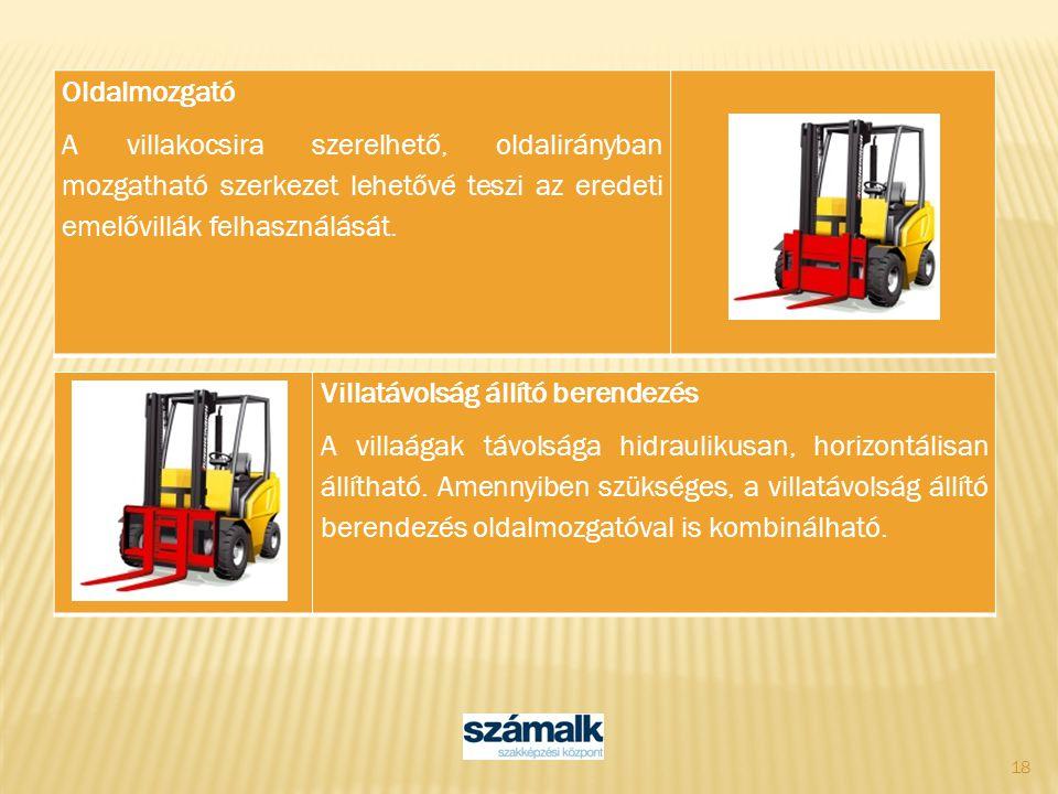 18 Oldalmozgató A villakocsira szerelhető, oldalirányban mozgatható szerkezet lehetővé teszi az eredeti emelővillák felhasználását. Villatávolság állí