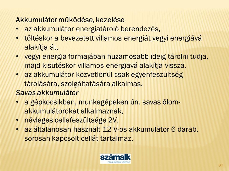 80 Akkumulátor működése, kezelése az akkumulátor energiatároló berendezés, töltéskor a bevezetett villamos energiát vegyi energiává alakítja át, vegyi