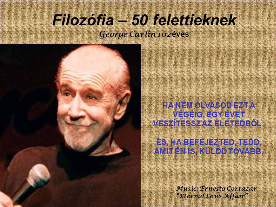 Filozófia – 50 felettieknek George Carlin 102 éves HA NEM OLVASOD EZT A VÉGÉIG, EGY ÉVET VESZÍTESSZ AZ ÉLETEDBŐL.