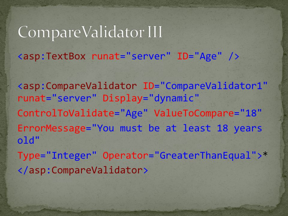 <asp:CompareValidator ID= CompareValidator1 runat= server Display= dynamic ControlToValidate= Age ValueToCompare= 18 ErrorMessage= You must be at least 18 years old Type= Integer Operator= GreaterThanEqual >*