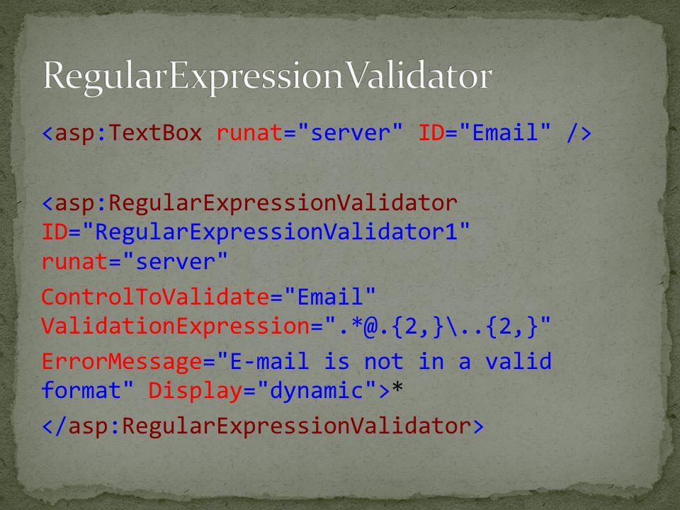 <asp:RegularExpressionValidator ID= RegularExpressionValidator1 runat= server ControlToValidate= Email ValidationExpression= .*@.{2,}\..{2,} ErrorMessage= E-mail is not in a valid format Display= dynamic >*
