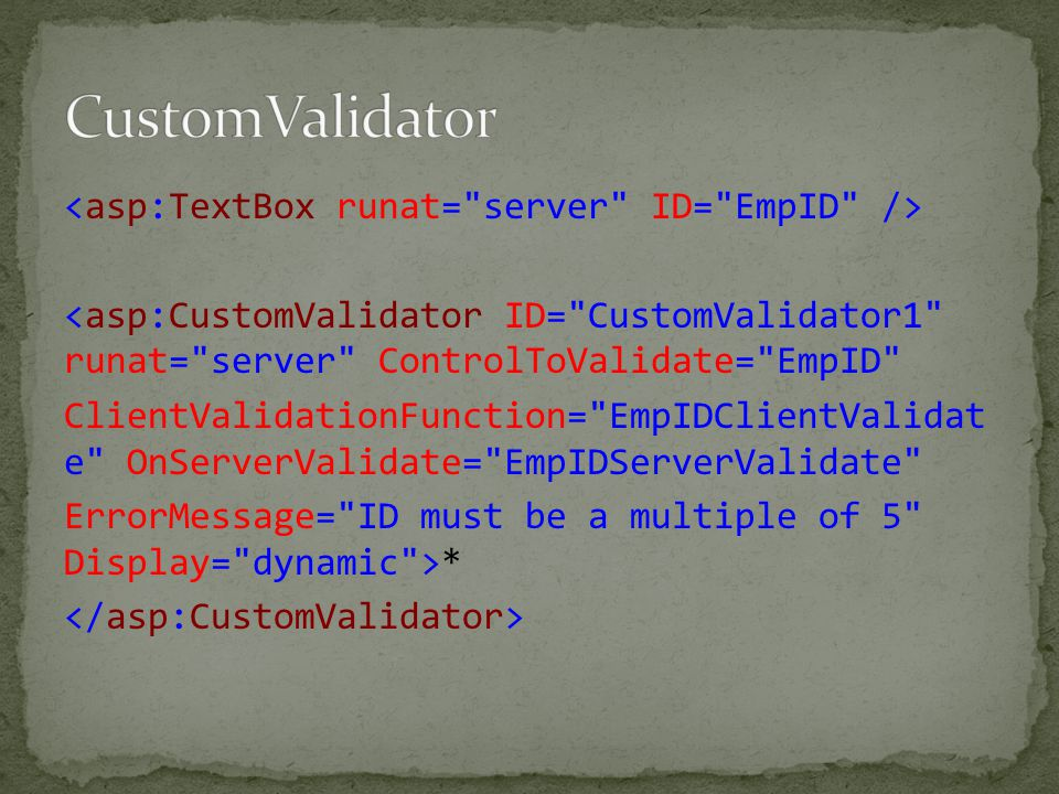 <asp:CustomValidator ID= CustomValidator1 runat= server ControlToValidate= EmpID ClientValidationFunction= EmpIDClientValidat e OnServerValidate= EmpIDServerValidate ErrorMessage= ID must be a multiple of 5 Display= dynamic >*