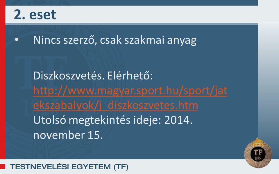 2. eset Nincs szerző, csak szakmai anyag Diszkoszvetés. Elérhető: http://www.magyar.sport.hu/sport/jat ekszabalyok/j_diszkoszvetes.htm Utolsó megtekin