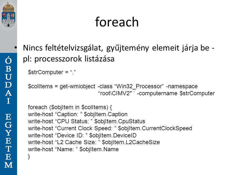 """foreach Nincs feltételvizsgálat, gyűjtemény elemeit járja be - pl: processzorok listázása $strComputer = """"."""" $colItems = get-wmiobject -class """"Win32_P"""