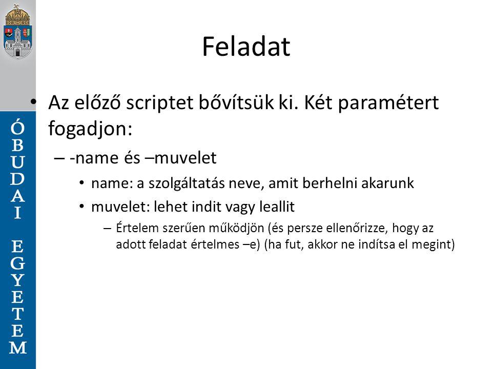 Feladat Az előző scriptet bővítsük ki. Két paramétert fogadjon: – -name és –muvelet name: a szolgáltatás neve, amit berhelni akarunk muvelet: lehet in