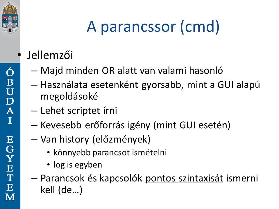 A parancssor (cmd) Jellemzői – Majd minden OR alatt van valami hasonló – Használata esetenként gyorsabb, mint a GUI alapú megoldásoké – Lehet scriptet