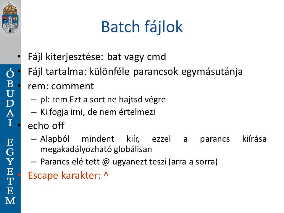 Batch fájlok Fájl kiterjesztése: bat vagy cmd Fájl tartalma: különféle parancsok egymásutánja rem: comment – pl: rem Ezt a sort ne hajtsd végre – Ki f
