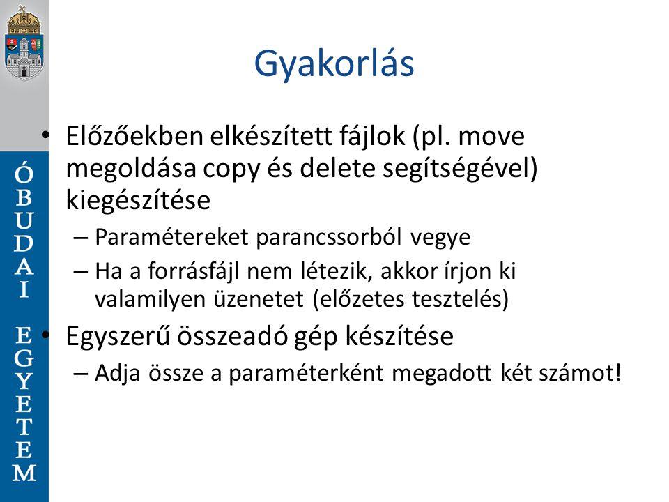 Gyakorlás Előzőekben elkészített fájlok (pl. move megoldása copy és delete segítségével) kiegészítése – Paramétereket parancssorból vegye – Ha a forrá