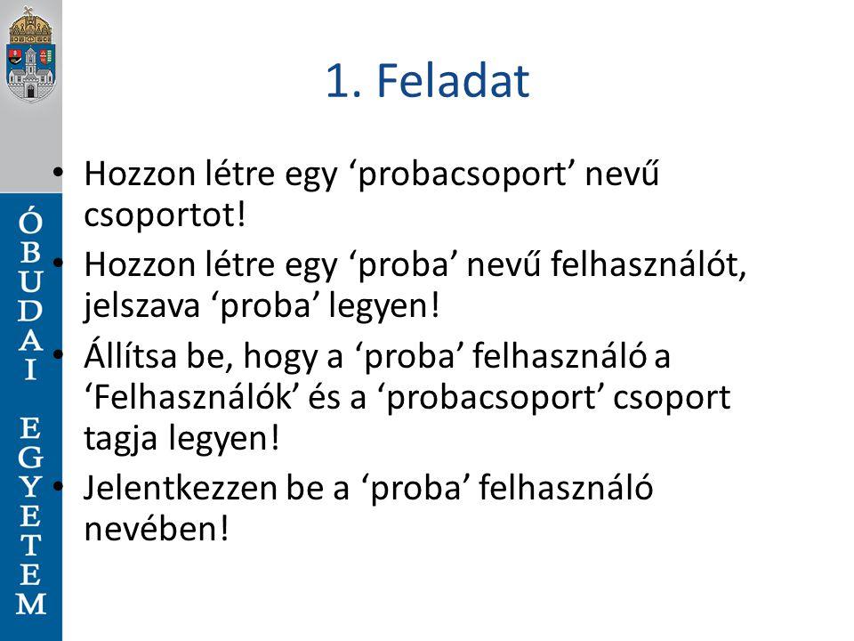 1. Feladat Hozzon létre egy 'probacsoport' nevű csoportot! Hozzon létre egy 'proba' nevű felhasználót, jelszava 'proba' legyen! Állítsa be, hogy a 'pr