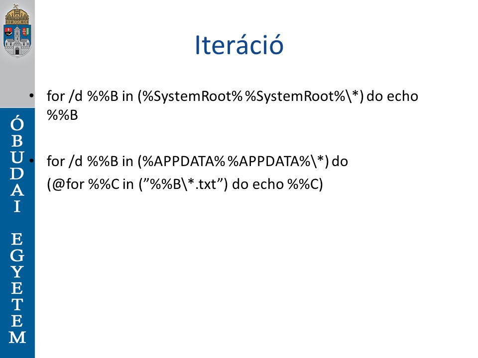 Iteráció for /d %B in (%SystemRoot% %SystemRoot%\*) do echo %B for /d %B in (%APPDATA% %APPDATA%\*) do (@for %C in ( %B\*.txt ) do echo %C)
