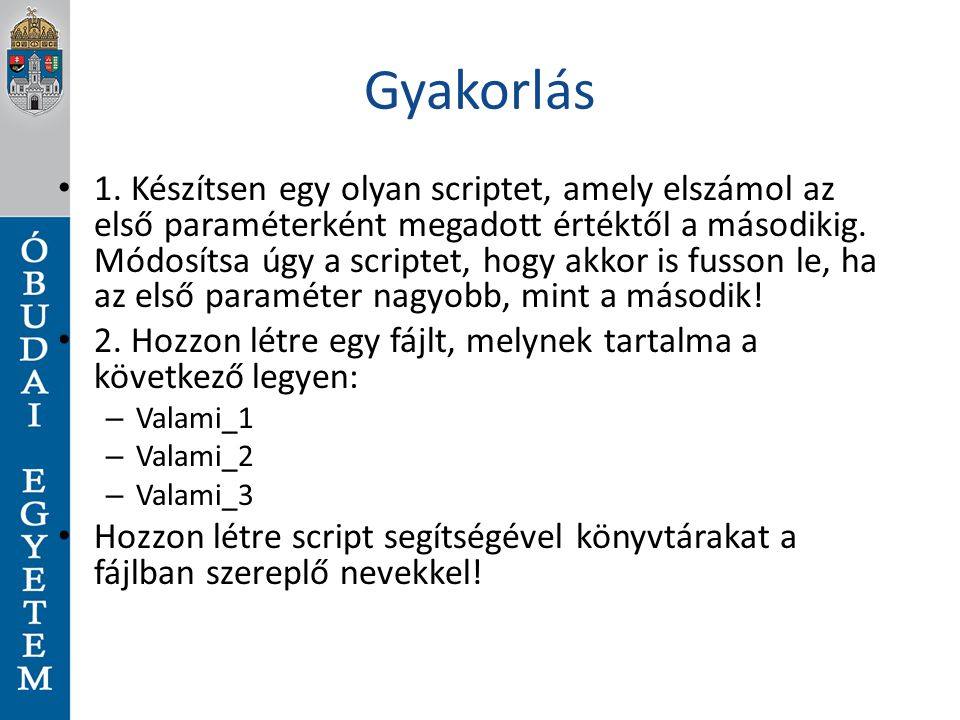 Gyakorlás 1. Készítsen egy olyan scriptet, amely elszámol az első paraméterként megadott értéktől a másodikig. Módosítsa úgy a scriptet, hogy akkor is