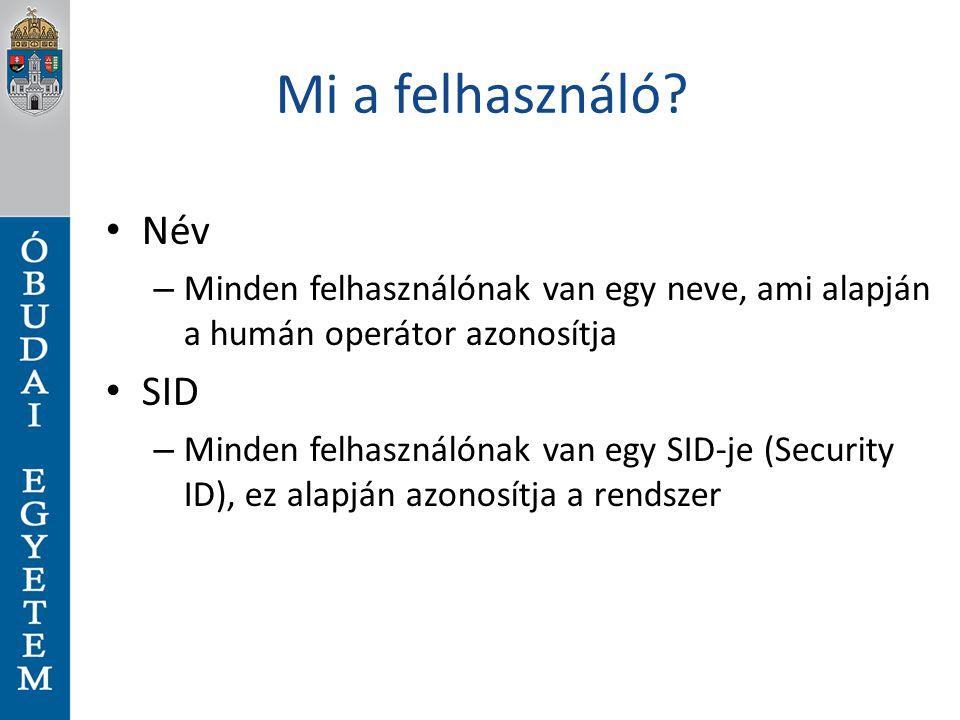 Mi a felhasználó? Név – Minden felhasználónak van egy neve, ami alapján a humán operátor azonosítja SID – Minden felhasználónak van egy SID-je (Securi