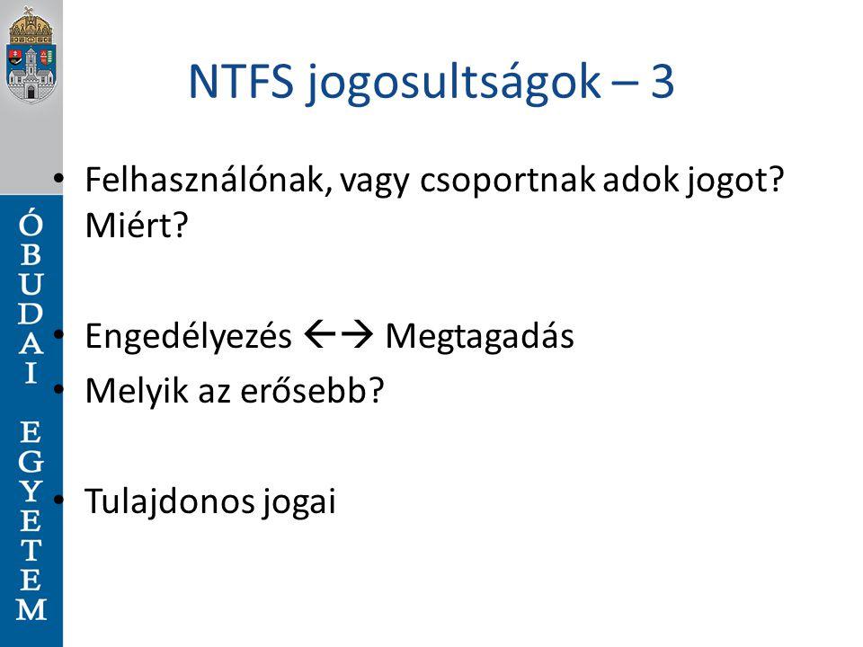 NTFS jogosultságok – 3 Felhasználónak, vagy csoportnak adok jogot? Miért? Engedélyezés  Megtagadás Melyik az erősebb? Tulajdonos jogai