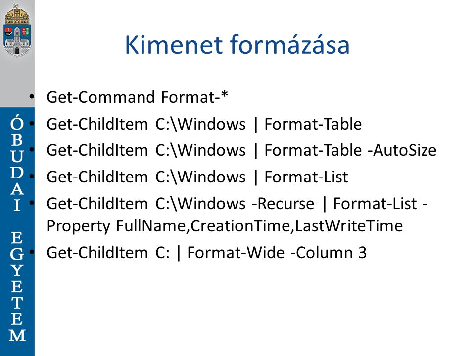Kimenet formázása Get-Command Format-* Get-ChildItem C:\Windows | Format-Table Get-ChildItem C:\Windows | Format-Table -AutoSize Get-ChildItem C:\Windows | Format-List Get-ChildItem C:\Windows -Recurse | Format-List - Property FullName,CreationTime,LastWriteTime Get-ChildItem C: | Format-Wide -Column 3