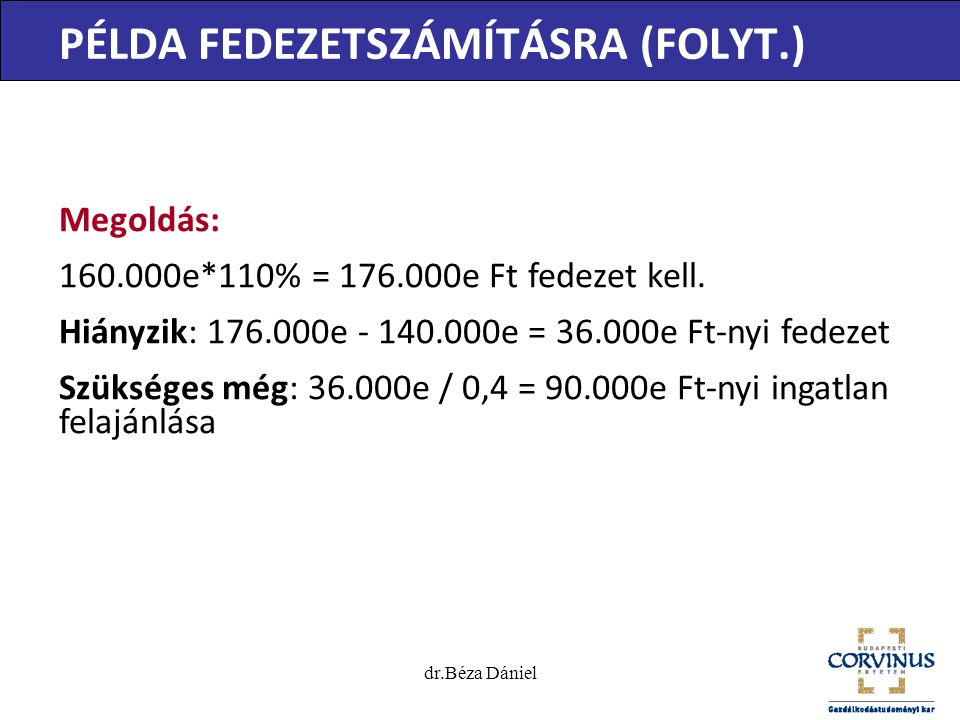 dr.Béza Dániel PÉLDA FEDEZETSZÁMÍTÁSRA (FOLYT.) Megoldás: 160.000e*110% = 176.000e Ft fedezet kell. Hiányzik: 176.000e - 140.000e = 36.000e Ft-nyi fed