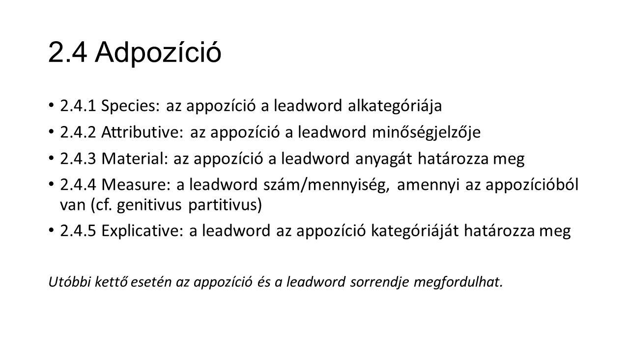 2.4 Adpozíció 2.4.1 Species: az appozíció a leadword alkategóriája 2.4.2 Attributive: az appozíció a leadword minőségjelzője 2.4.3 Material: az appozíció a leadword anyagát határozza meg 2.4.4 Measure: a leadword szám/mennyiség, amennyi az appozícióból van (cf.