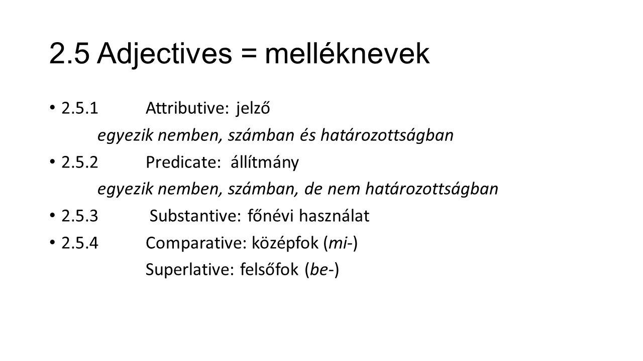2.5 Adjectives = melléknevek 2.5.1 Attributive: jelző egyezik nemben, számban és határozottságban 2.5.2 Predicate: állítmány egyezik nemben, számban, de nem határozottságban 2.5.3 Substantive: főnévi használat 2.5.4 Comparative: középfok (mi-) Superlative: felsőfok (be-)