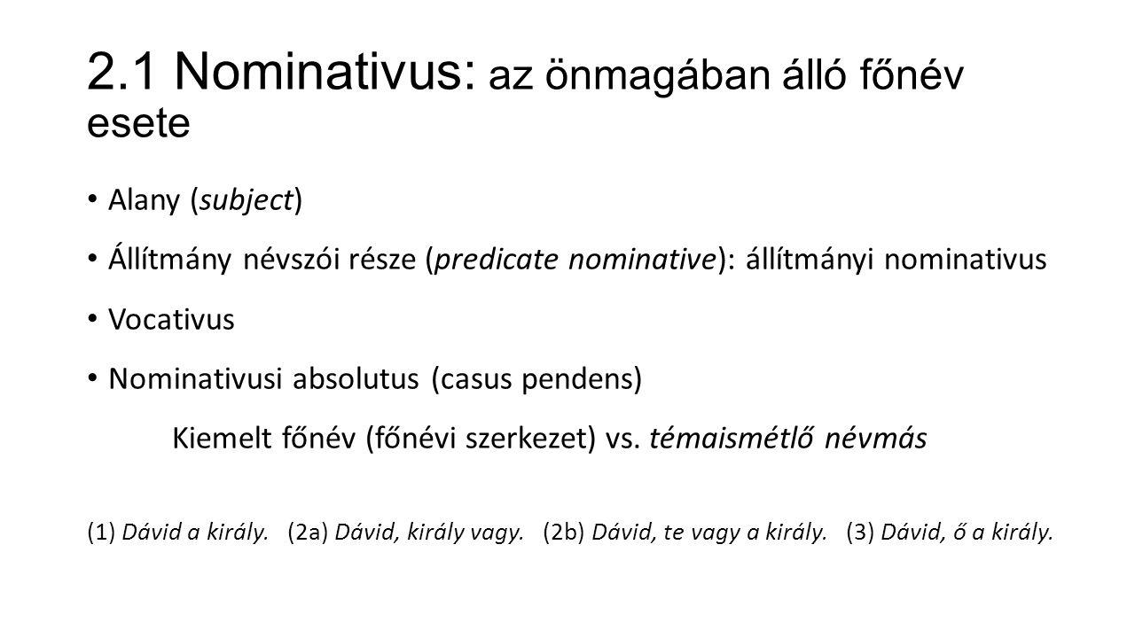 2.1 Nominativus: az önmagában álló főnév esete Alany (subject) Állítmány névszói része (predicate nominative): állítmányi nominativus Vocativus Nominativusi absolutus (casus pendens) Kiemelt főnév (főnévi szerkezet) vs.