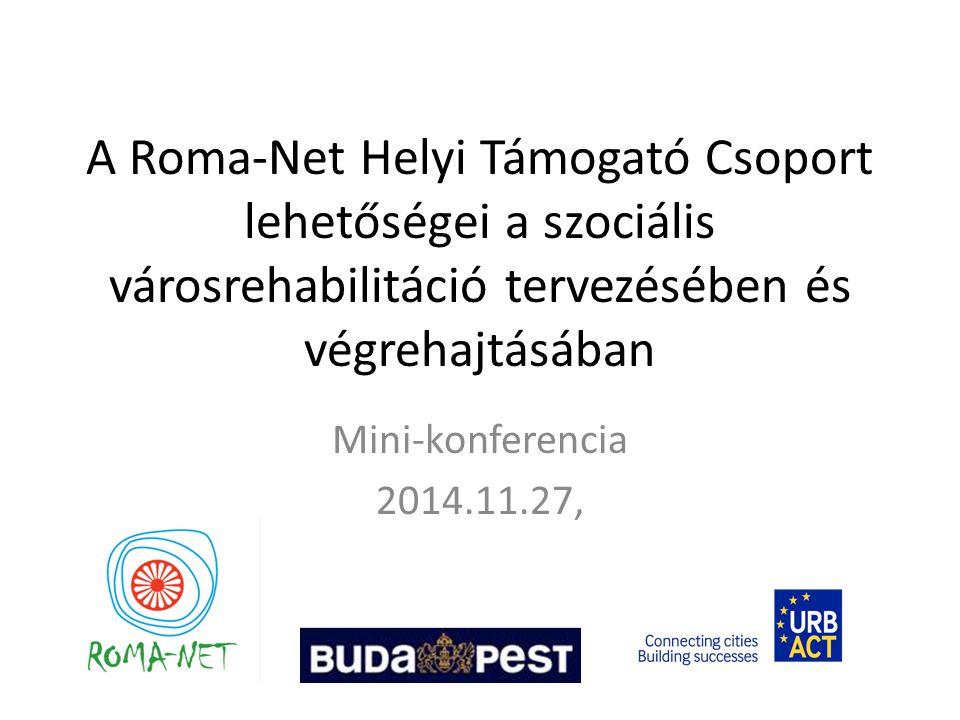 A Roma-Net Helyi Támogató Csoport lehetőségei a szociális városrehabilitáció tervezésében és végrehajtásában Mini-konferencia 2014.11.27,