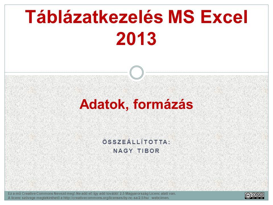 ÖSSZEÁLLÍTOTTA: NAGY TIBOR Táblázatkezelés MS Excel 2013 Ez a mű Creative Commons Nevezd meg!-Ne add el!-Így add tovább! 2.5 Magyarország Licenc alatt