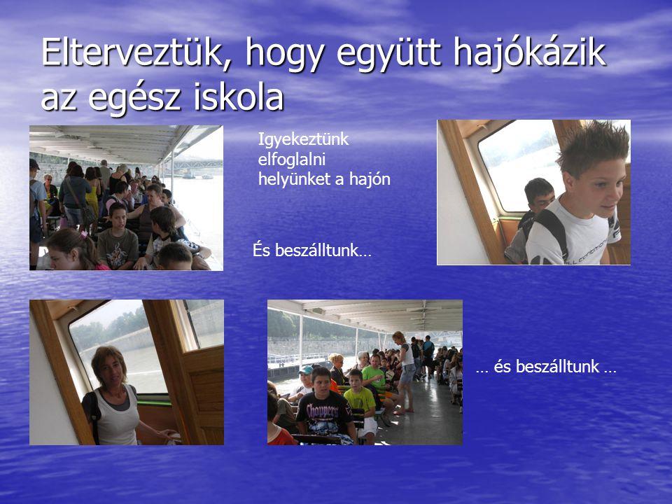 Elterveztük, hogy együtt hajókázik az egész iskola Igyekeztünk elfoglalni helyünket a hajón És beszálltunk… … és beszálltunk …