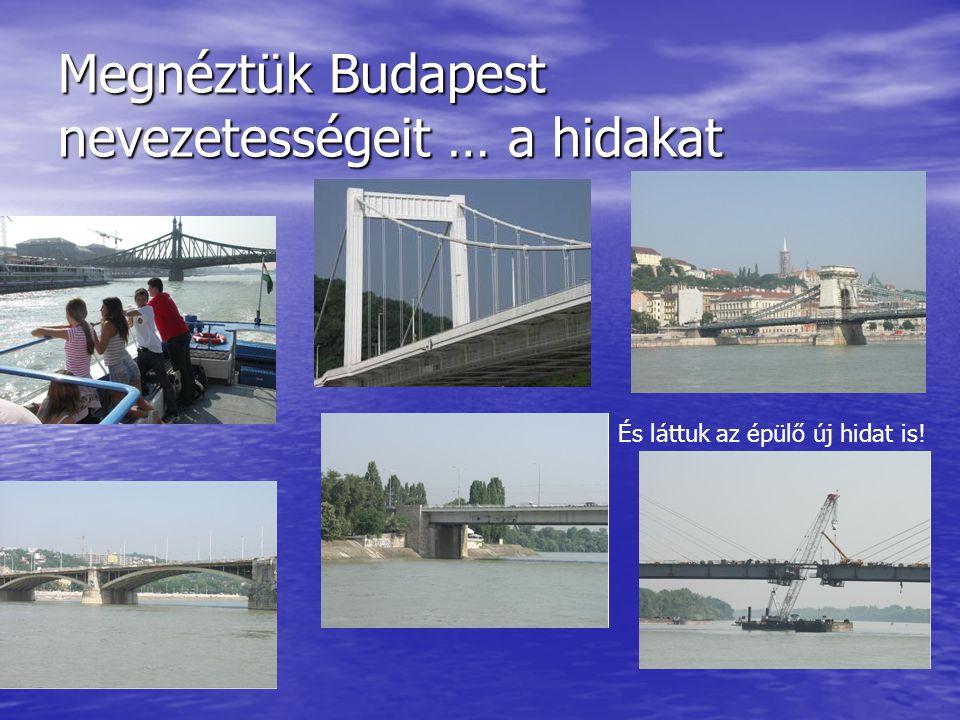 Megnéztük Budapest nevezetességeit … a hidakat És láttuk az épülő új hidat is!