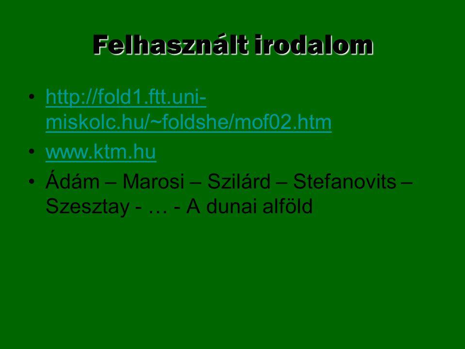 Felhasznált irodalom http://fold1.ftt.uni- miskolc.hu/~foldshe/mof02.htmhttp://fold1.ftt.uni- miskolc.hu/~foldshe/mof02.htm www.ktm.hu Ádám – Marosi –