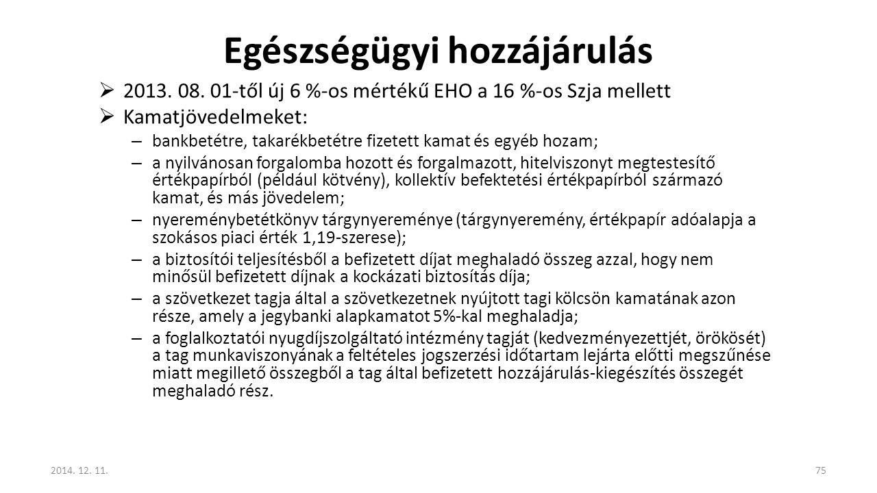 Egészségügyi hozzájárulás  2013. 08. 01-től új 6 %-os mértékű EHO a 16 %-os Szja mellett  Kamatjövedelmeket: – bankbetétre, takarékbetétre fizetett