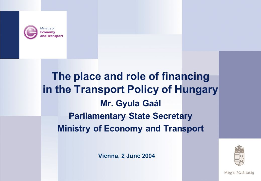 The place and role of financing in the Transport Policy of Hungary Mr. Gyula Gaál Parliamentary State Secretary Ministry of Economy and Transport Vien