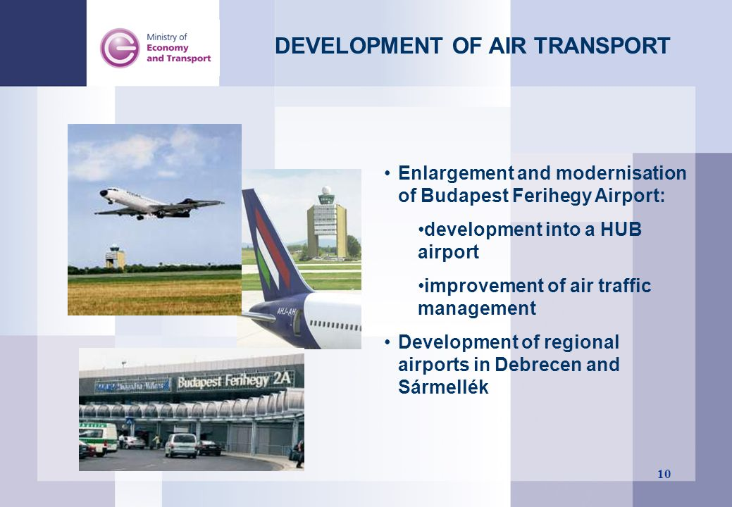 10 DEVELOPMENT OF AIR TRANSPORT Enlargement and modernisation of Budapest Ferihegy Airport: development into a HUB airport improvement of air traffic
