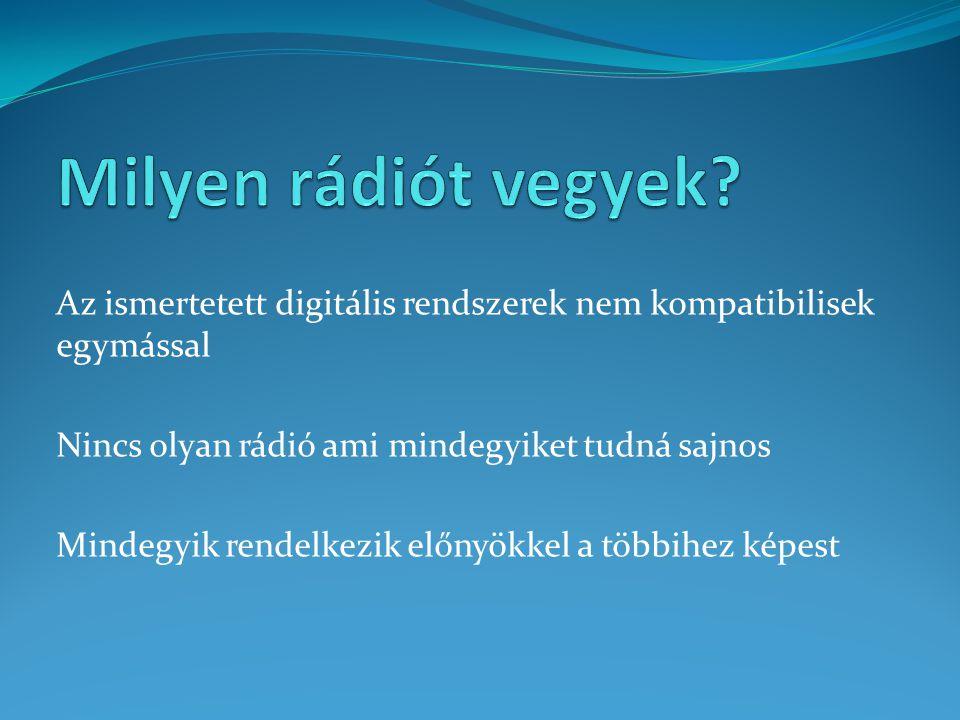 Az ismertetett digitális rendszerek nem kompatibilisek egymással Nincs olyan rádió ami mindegyiket tudná sajnos Mindegyik rendelkezik előnyökkel a többihez képest