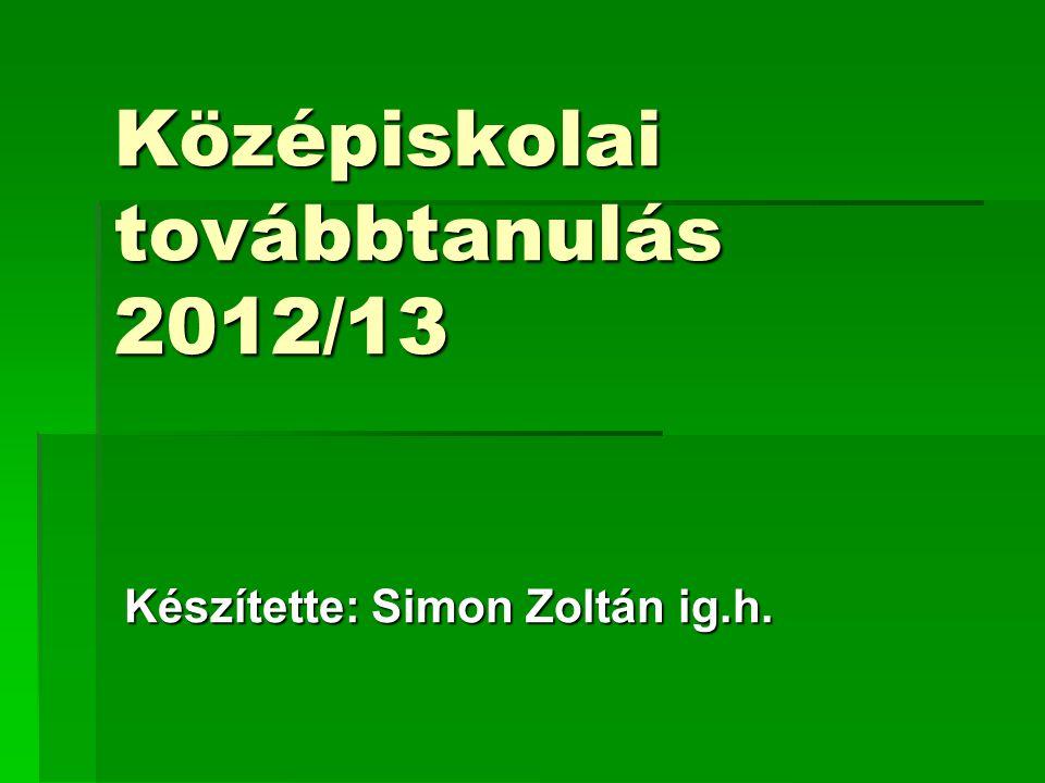 Középiskolai továbbtanulás 2012/13 Készítette: Simon Zoltán ig.h.