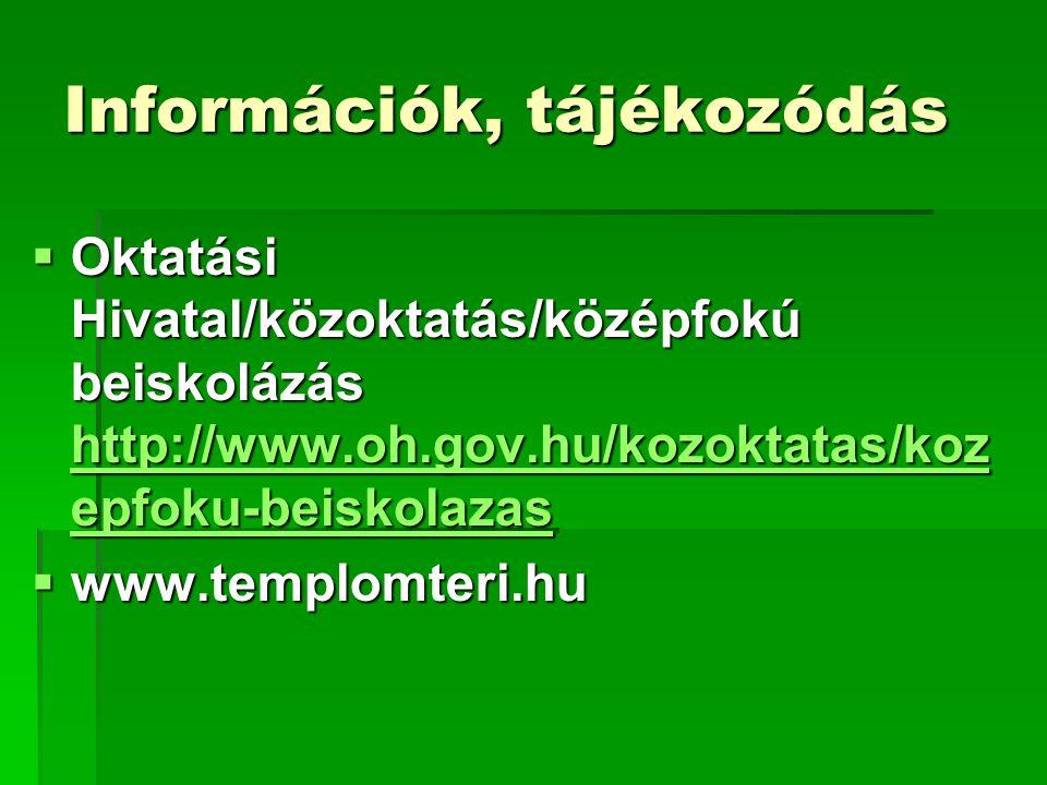 Információk, tájékozódás  Oktatási Hivatal/közoktatás/középfokú beiskolázás http://www.oh.gov.hu/kozoktatas/koz epfoku-beiskolazas http://www.oh.gov.hu/kozoktatas/koz epfoku-beiskolazas http://www.oh.gov.hu/kozoktatas/koz epfoku-beiskolazas  www.templomteri.hu