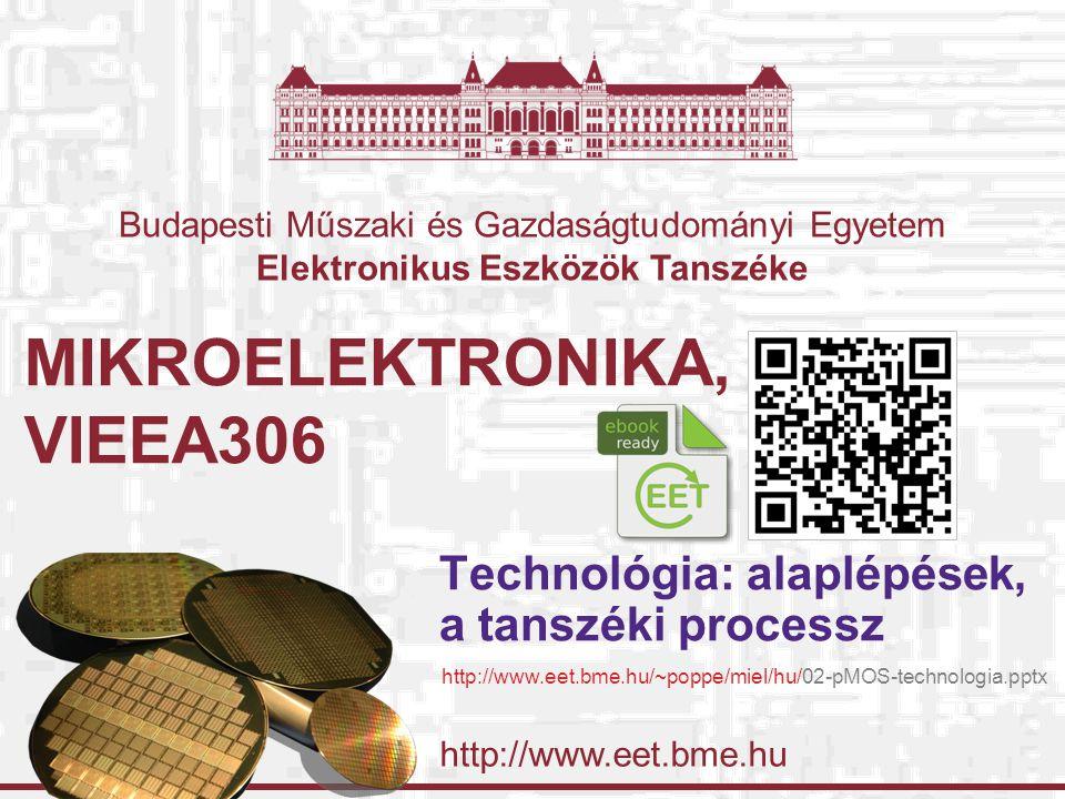 http://www.eet.bme.hu Budapesti Műszaki és Gazdaságtudományi Egyetem Elektronikus Eszközök Tanszéke MIKROELEKTRONIKA, VIEEA306 Technológia: alaplépések, a tanszéki processz http://www.eet.bme.hu/~poppe/miel/hu/02-pMOS-technologia.pptx