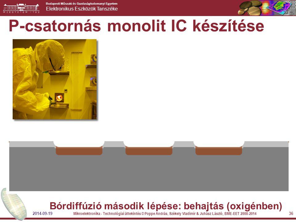 Budapesti Műszaki és Gazdaságtudomanyi Egyetem Elektronikus Eszközök Tanszéke 2014-09-19 Mikroelektronika - Technológiai áttekintés © Poppe András, Székely Vladimír & Juhász László, BME-EET 2008-2014 36 P-csatornás monolit IC készítése Bórdiffúzió második lépése: behajtás (oxigénben)