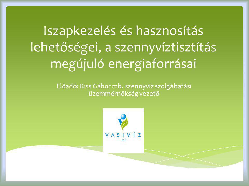 Iszapkezelés és hasznosítás lehetőségei, a szennyvíztisztítás megújuló energiaforrásai Előadó: Kiss Gábor mb. szennyvíz szolgáltatási üzemmérnökség ve