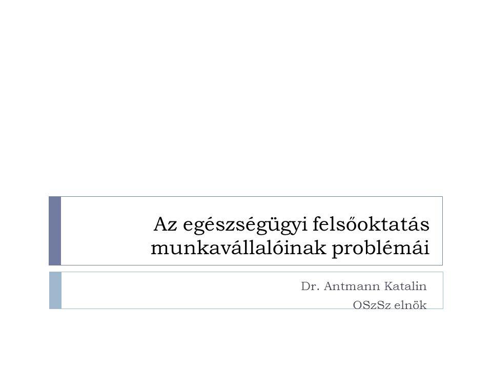 Az egészségügyi felsőoktatás munkavállalóinak problémái Dr. Antmann Katalin OSzSz elnök