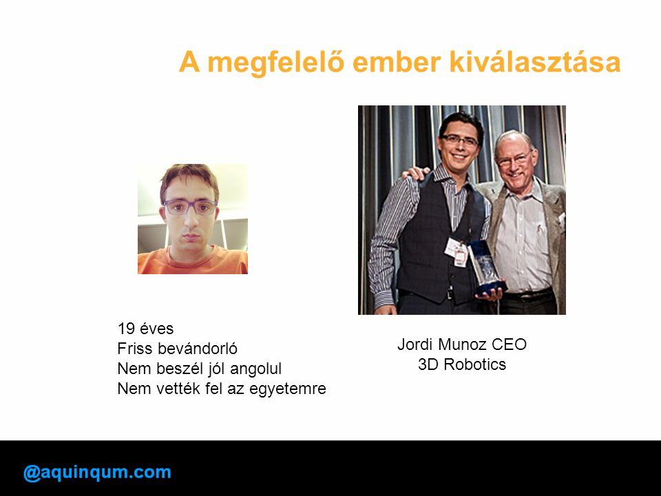 A megfelelő ember kiválasztása Jordi Munoz CEO 3D Robotics 19 éves Friss bevándorló Nem beszél jól angolul Nem vették fel az egyetemre
