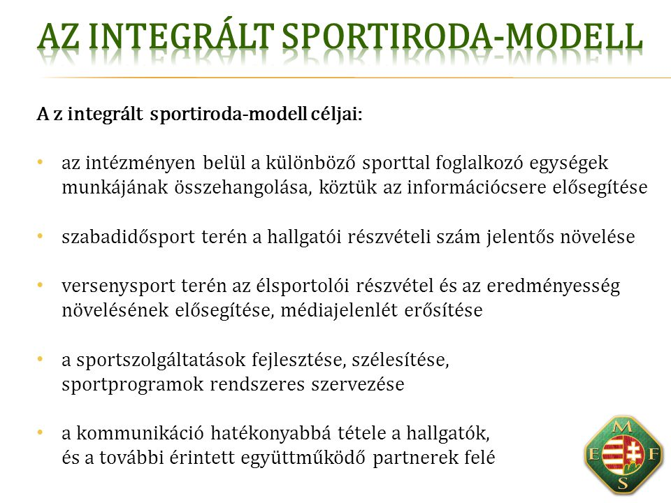 A z integrált sportiroda-modell céljai: az intézményen belül a különböző sporttal foglalkozó egységek munkájának összehangolása, köztük az információc