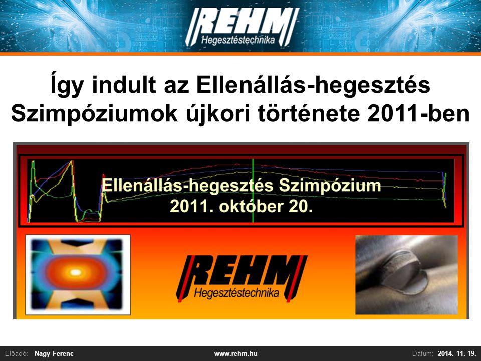 Előadó:Nagy FerencDátum:2014. 11. 19.www.rehm.hu Így indult az Ellenállás-hegesztés Szimpóziumok újkori története 2011-ben