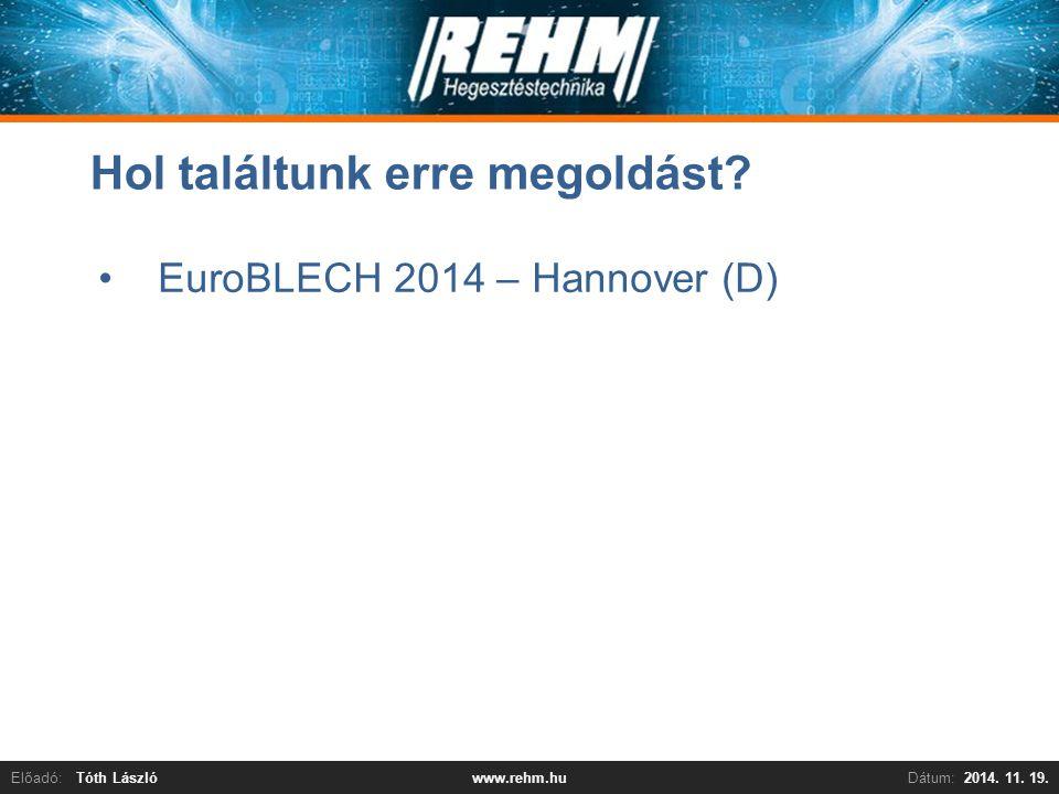 Előadó:Tóth LászlóDátum:2014. 11. 19.www.rehm.hu Hol találtunk erre megoldást? EuroBLECH 2014 – Hannover (D)