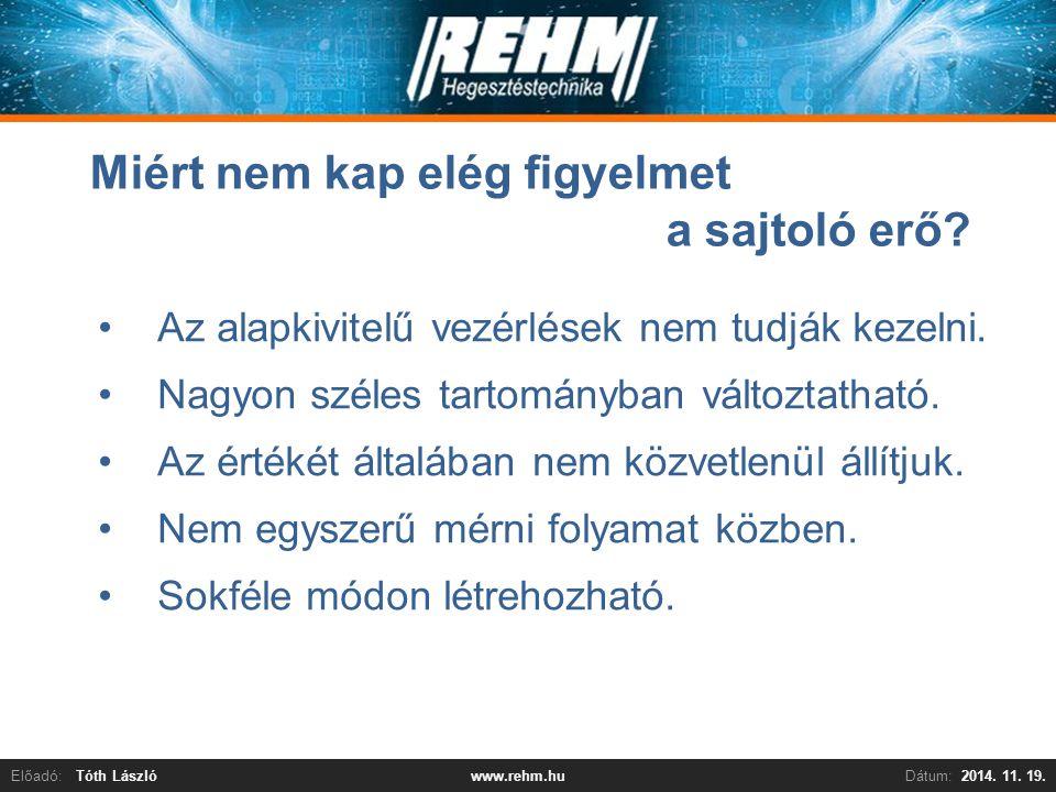 Előadó:Tóth LászlóDátum:2014. 11. 19.www.rehm.hu Miért nem kap elég figyelmet a sajtoló erő? Az alapkivitelű vezérlések nem tudják kezelni. Nagyon szé