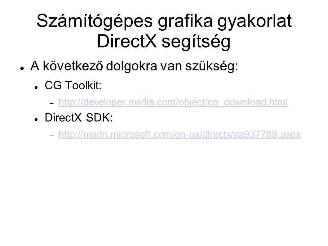 Számítógépes grafika gyakorlat DirectX segítség CG: Reference manual:  http://developer.download.nvidia.com/cg/Cg_2.2/Cg- 2.2_February2010_ReferenceManual.pdf http://developer.download.nvidia.com/cg/Cg_2.2/Cg- 2.2_February2010_ReferenceManual.pdf CG tutorial:  http://http.developer.nvidia.com/CgTutorial/cg_tutorial_ch apter01.html http://http.developer.nvidia.com/CgTutorial/cg_tutorial_ch apter01.html DirectX: Reference manual offline:  Start menu/Programok/Microsoft DirectX SDK (February 2010)/DirectX9\windows_graphics.chm Reference manual online:  http://msdn.microsoft.com/en- us/library/bb219839%28v=VS.85%29.aspx http://msdn.microsoft.com/en- us/library/bb219839%28v=VS.85%29.aspx