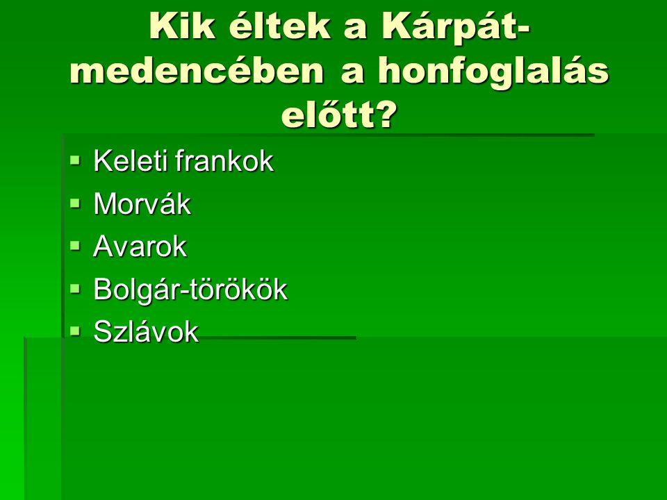 Kik éltek a Kárpát- medencében a honfoglalás előtt?  Keleti frankok  Morvák  Avarok  Bolgár-törökök  Szlávok