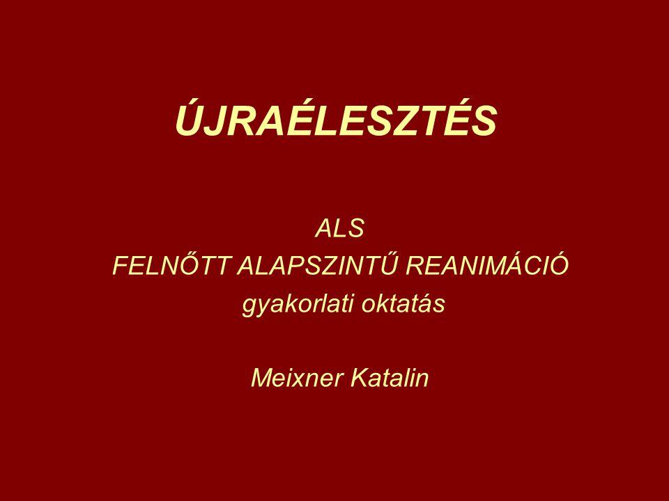ÚJRAÉLESZTÉS ALS FELNŐTT ALAPSZINTŰ REANIMÁCIÓ gyakorlati oktatás Meixner Katalin
