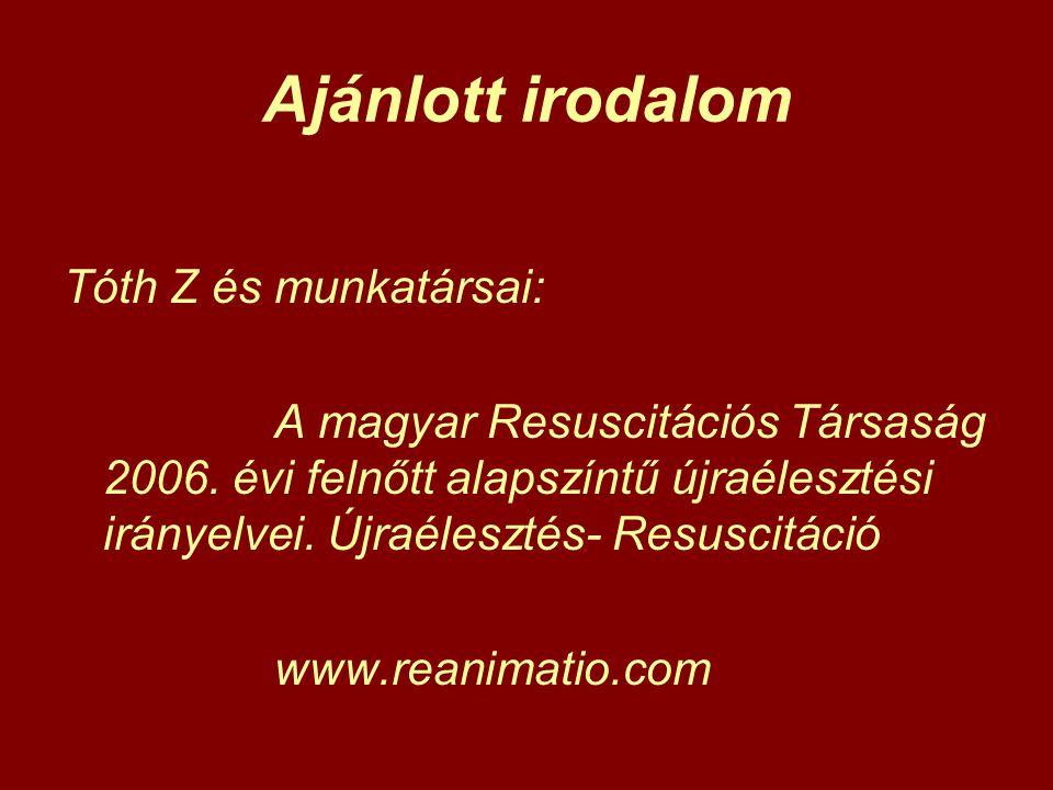 Ajánlott irodalom Tóth Z és munkatársai: A magyar Resuscitációs Társaság 2006. évi felnőtt alapszíntű újraélesztési irányelvei. Újraélesztés- Resuscit