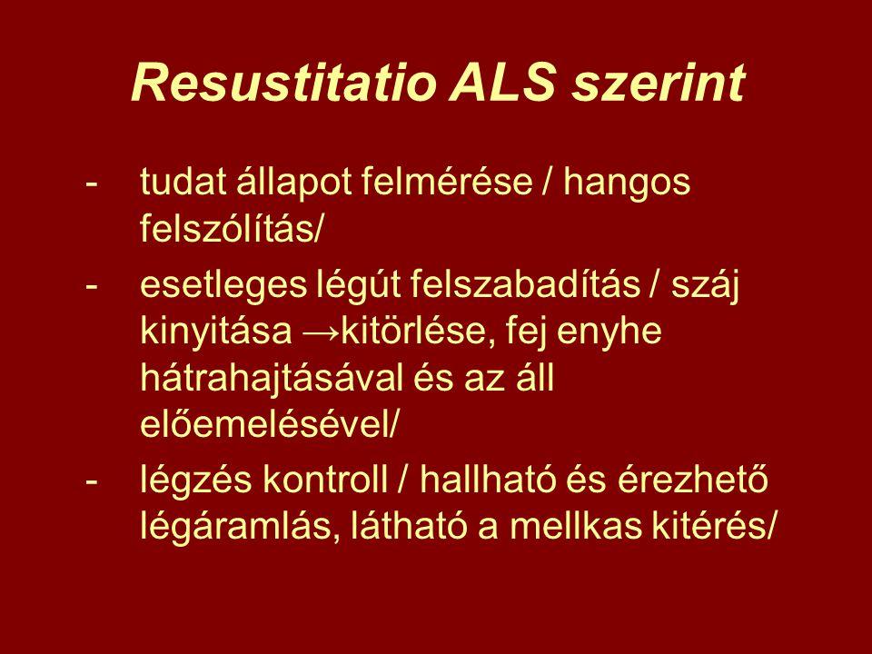 Resustitatio ALS szerint -tudat állapot felmérése / hangos felszólítás/ -esetleges légút felszabadítás / száj kinyitása →kitörlése, fej enyhe hátrahaj